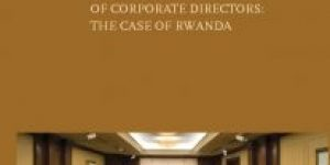 Didas Muganga Kayihura ~ Corporate Governance And The Liability Of Corporate Directors: The Case Of Rwanda