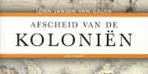 John Jansen van Galen ~ Afscheid van de  koloniën. Het Nederlandse dekolonisatiebeleid 1942-2010
